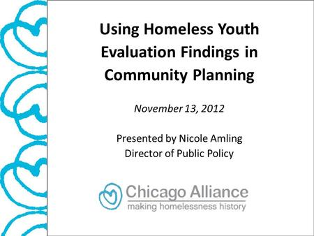 Using Homeless Youth Evaluation Findings in Community Planning November 13, 2012 Presented by Nicole Amling Director of Public Policy.