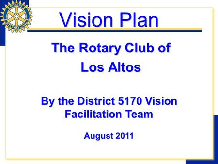 Vision Plan The Rotary Club of Los Altos By the District 5170 Vision Facilitation Team August 2011.