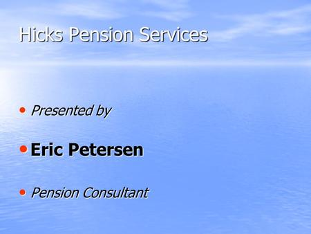 Hicks Pension Services Presented by Presented by Eric Petersen Eric Petersen Pension Consultant Pension Consultant.
