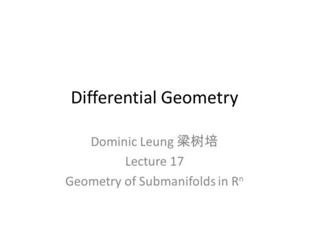Differential Geometry Dominic Leung 梁树培 Lecture 17 Geometry of Submanifolds in R n.