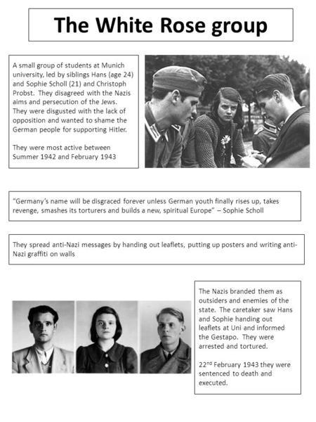 The White Rose group A small group of students at Munich university, led by siblings Hans (age 24) and Sophie Scholl (21) and Christoph Probst. They disagreed.