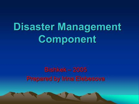 Disaster Management Component Bishkek – 2005 Prepared by Irina Elebesova.