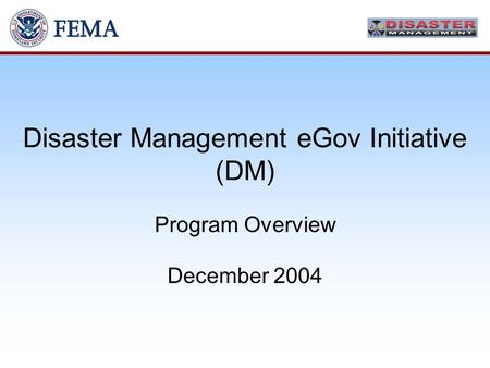 Disaster Management eGov Initiative (DM) Program Overview December 2004.