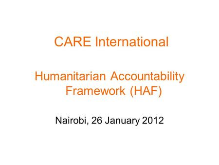 CARE International Humanitarian Accountability Framework (HAF) Nairobi, 26 January 2012.