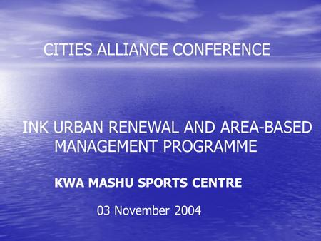 INK URBAN RENEWAL AND AREA-BASED MANAGEMENT PROGRAMME KWA MASHU SPORTS CENTRE CITIES ALLIANCE CONFERENCE 03 November 2004.