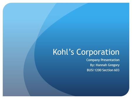 Kohl's Corporation Company Presentation By: Hannah Gregory BUSI 1200 Section 603.