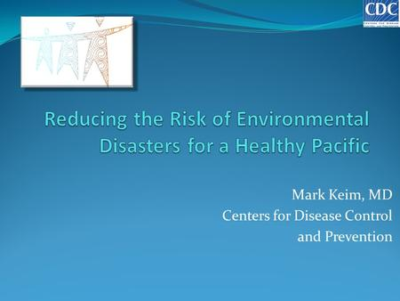 Mark Keim, MD Centers for Disease Control and Prevention.