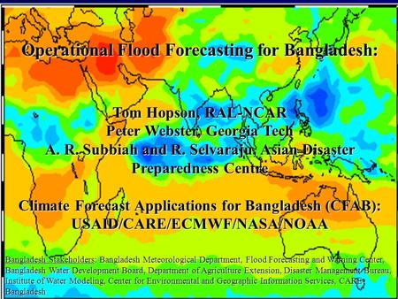 Operational Flood Forecasting for Bangladesh: Tom Hopson, RAL-NCAR Peter Webster, Georgia Tech A. R. Subbiah and R. Selvaraju, Asian Disaster Preparedness.