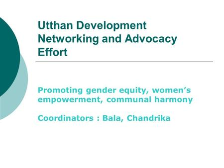 Utthan Development Networking and Advocacy Effort Promoting gender equity, women's empowerment, communal harmony Coordinators : Bala, Chandrika.