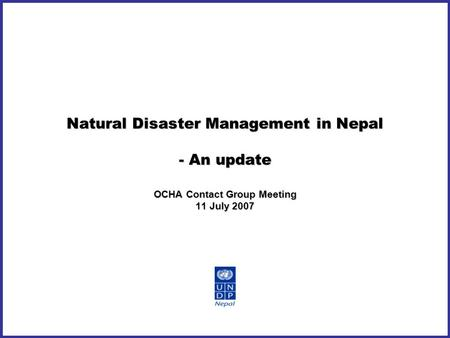 Natural Disaster Management in Nepal - An update OCHA Contact Group Meeting 11 July 2007.