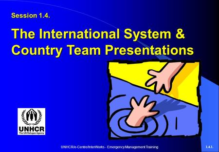 UNHCR/e-Centre/InterWorks - Emergency Management Training1.4.1. Session 1.4. The International System & Country Team Presentations.