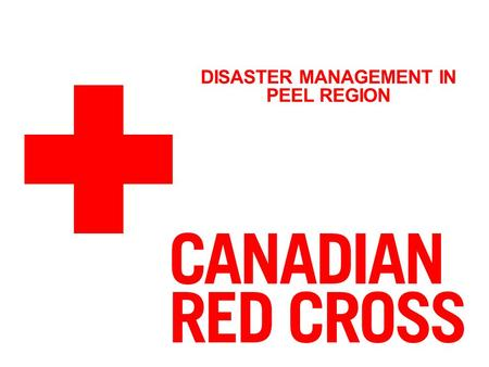 DISASTER MANAGEMENT IN PEEL REGION. THE CANADIAN RED CROSS THE RED CROSS MISSION: To improve the lives of vulnerable people by mobilizing the power of.