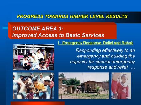 Responding effectively to an emergency and building the capacity for special emergency response and relief … OUTCOME AREA 3: Improved Access to Basic Services.