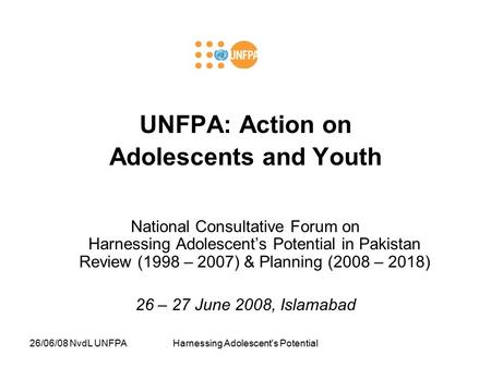 26/06/08 NvdL UNFPAHarnessing Adolescent's Potential UNFPA: Action on Adolescents and Youth National Consultative Forum on Harnessing Adolescent's Potential.
