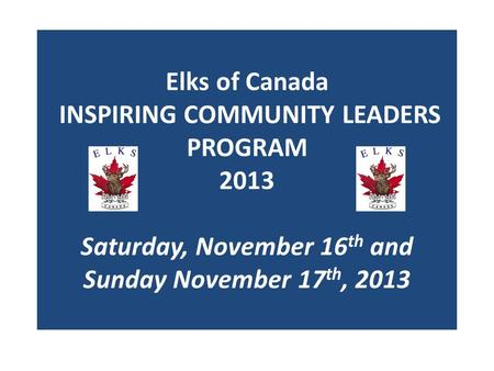 Elks of Canada INSPIRING COMMUNITY LEADERS PROGRAM 2013 Saturday, November 16 th and Sunday November 17 th, 2013.