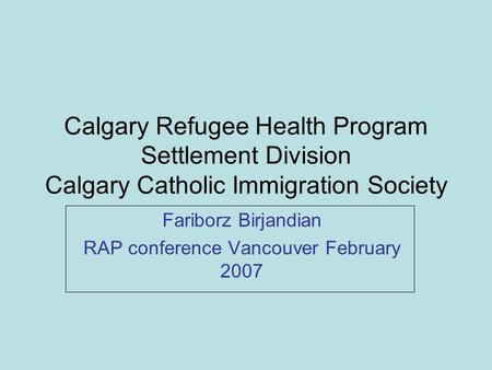 Calgary Refugee Health Program Settlement Division Calgary Catholic Immigration Society Fariborz Birjandian RAP conference Vancouver February 2007.
