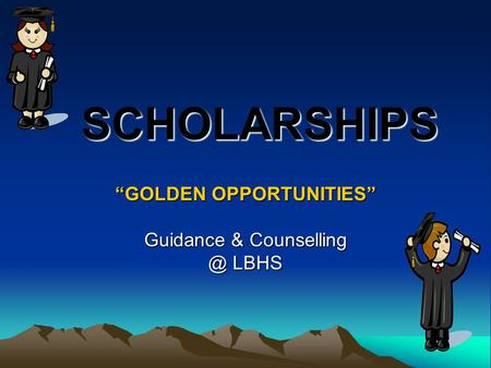 "SCHOLARSHIPS SCHOLARSHIPS ""GOLDEN OPPORTUNITIES"" Guidance & LBHS."