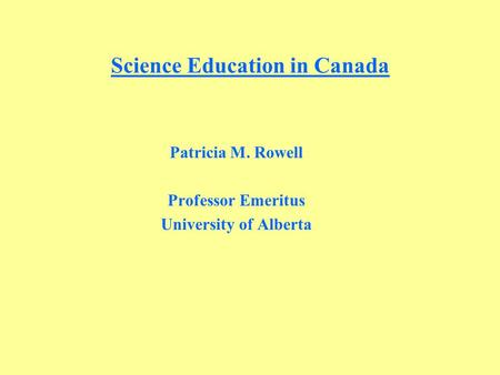 Science Education in Canada Patricia M. Rowell Professor Emeritus University of Alberta.