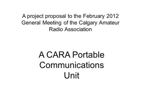 A project proposal to the February 2012 General Meeting of the Calgary Amateur Radio Association A CARA Portable Communications Unit.