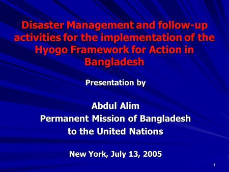1 Disaster Management and follow-up activities for the implementation of the Hyogo Framework for Action in Bangladesh Presentation by Abdul Alim Permanent.