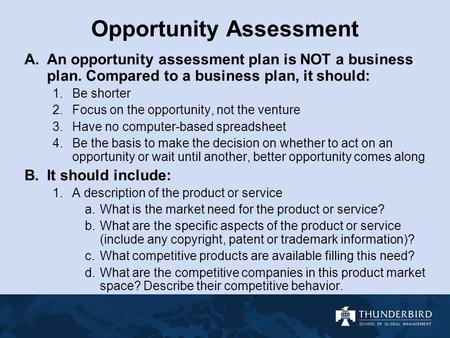 Opportunity Assessment A.An opportunity assessment plan is NOT a business plan. Compared to a business plan, it should: 1.Be shorter 2.Focus on the opportunity,