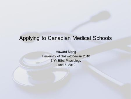 Applying to Canadian Medical Schools Howard Meng University of Saskatchewan 2010 3-Yr BSc. Physiology June 6, 2010.