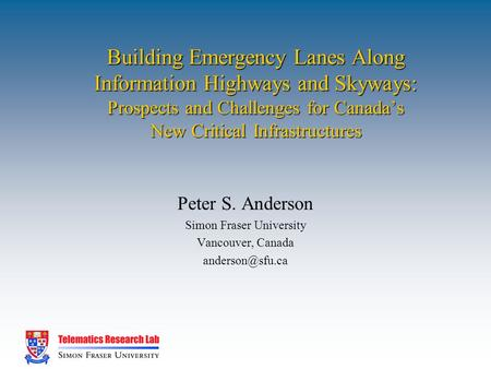 Building Emergency Lanes Along Information Highways and Skyways: Prospects and Challenges for Canada's New Critical Infrastructures Peter S. Anderson Simon.