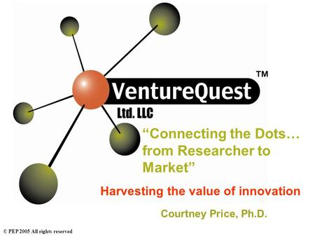"© PEP 2005 All rights reserved ""Connecting the Dots… from Researcher to Market"" Harvesting the value of innovation Courtney Price, Ph.D."