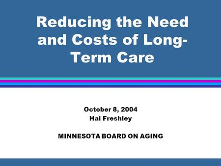Reducing the Need and Costs of Long- Term Care October 8, 2004 Hal Freshley MINNESOTA BOARD ON AGING.