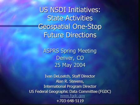 US NSDI Initiatives: State Activities Geospatial One-Stop Future Directions ASPRS Spring Meeting Denver, CO 25 May 2004 Ivan DeLoatch, Staff Director Alan.