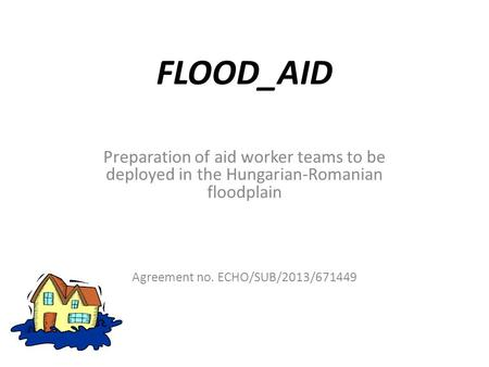 FLOOD_AID Preparation of aid worker teams to be deployed in the Hungarian-Romanian floodplain Agreement no. ECHO/SUB/2013/671449.