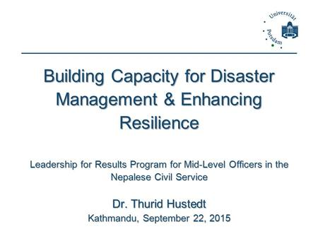 Building Capacity for <strong>Disaster</strong> <strong>Management</strong> & Enhancing Resilience Leadership for Results Program for Mid-Level Officers in the Nepalese Civil Service Dr.