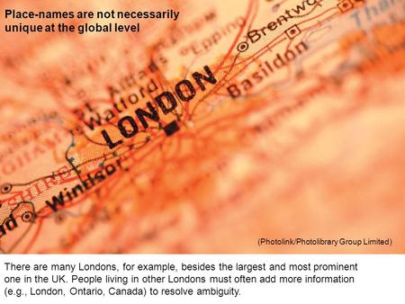 There are many Londons, for example, besides the largest and most prominent one in the UK. People living in other Londons must often add more information.