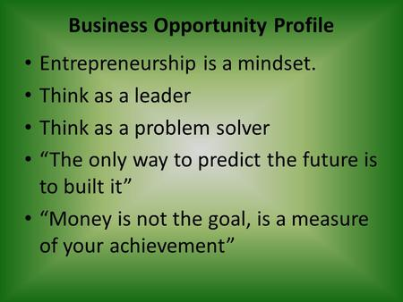 "Business Opportunity Profile Entrepreneurship is a mindset. Think as a leader Think as a problem solver ""The only way to predict the future is to built."