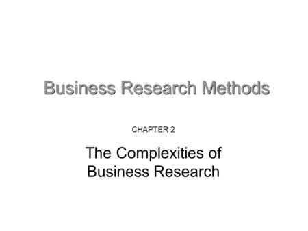 CHAPTER 2 The Complexities of Business Research. Key elements in the complexity of practical business research Issues are 'messes' not problems – the.