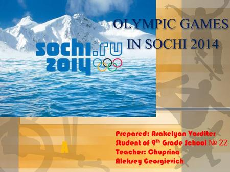 A OLYMPIC GAMES IN SOCHI 2014 OLYMPIC GAMES IN SOCHI 2014 Prepared: Arakelyan Varditer Student of 9 th Grade School № 22 Teacher: Chuprina Aleksey Georgievich.