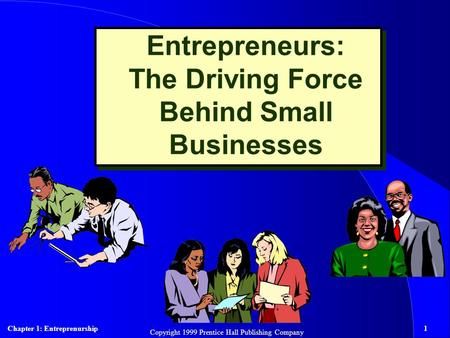 Chapter 1: Entreprenurship1 Copyright 1999 Prentice Hall Publishing Company Entrepreneurs: The Driving Force Behind Small Businesses.