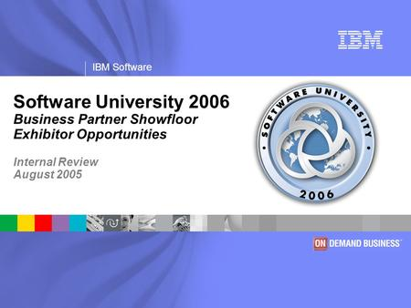 IBM Software Software University 2006 Business Partner Showfloor Exhibitor Opportunities Internal Review August 2005.