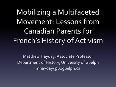 Mobilizing a Multifaceted Movement: Lessons from Canadian Parents for French's History of Activism Matthew Hayday, Associate Professor Department of History,