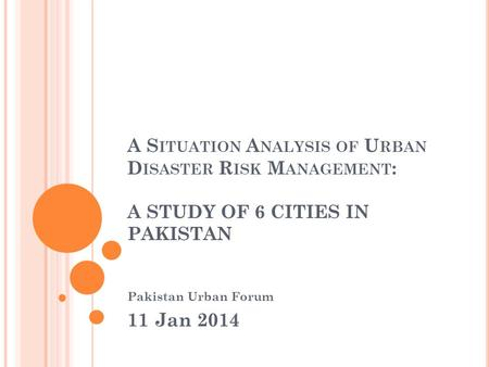A S ITUATION A NALYSIS OF U RBAN D ISASTER R ISK M ANAGEMENT : A STUDY OF 6 CITIES IN PAKISTAN Pakistan Urban Forum 11 Jan 2014.