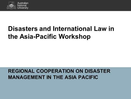 REGIONAL COOPERATION ON DISASTER MANAGEMENT IN THE ASIA PACIFIC Disasters and International Law in the Asia-Pacific Workshop.