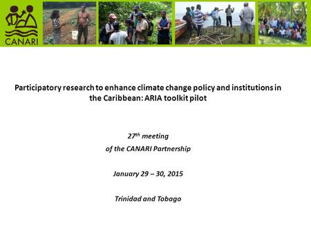 Participatory research to enhance climate change policy and institutions in the Caribbean: ARIA toolkit pilot 27 th meeting of the CANARI Partnership January.
