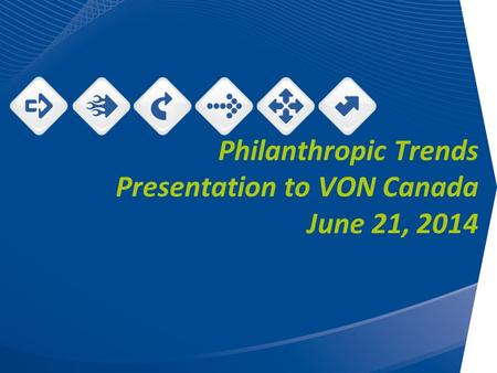 Philanthropic Trends Presentation to VON Canada June 21, 2014.