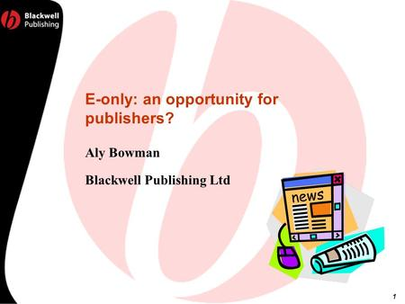 1 E-only: an opportunity for publishers? Aly Bowman Blackwell Publishing Ltd.