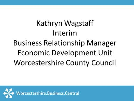 Kathryn Wagstaff Interim Business Relationship Manager Economic Development Unit Worcestershire County Council.