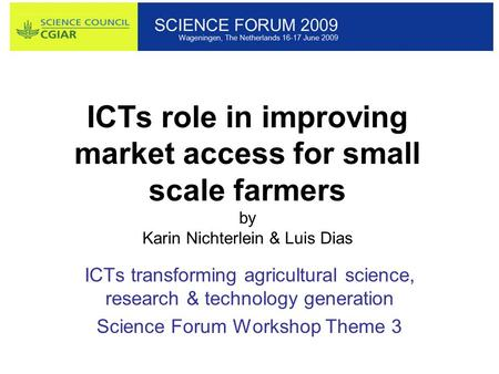 ICTs role in improving market access for small scale farmers by Karin Nichterlein & Luis Dias ICTs transforming agricultural science, research & technology.