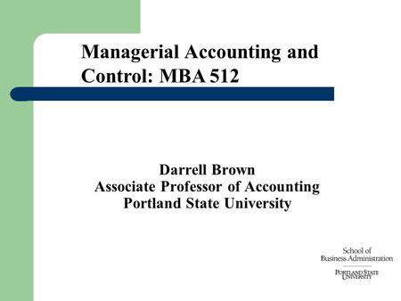 Darrell Brown Associate Professor of Accounting Portland State University Managerial Accounting and Control: MBA 512.