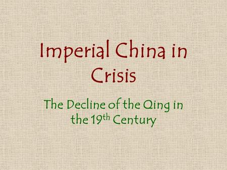 Imperial China in Crisis The Decline of the Qing in the 19 th Century.