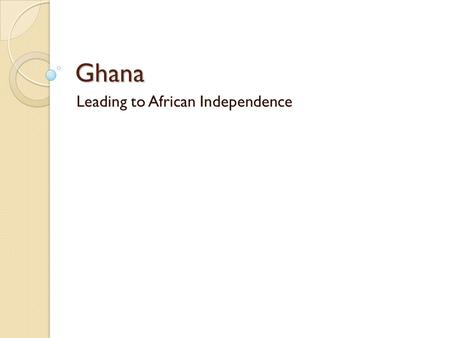 Ghana Leading to African Independence. The Colonial Years An ethnic group called the Akan formed the Asante Kingdom in the Gold Coast. This kingdom tried.
