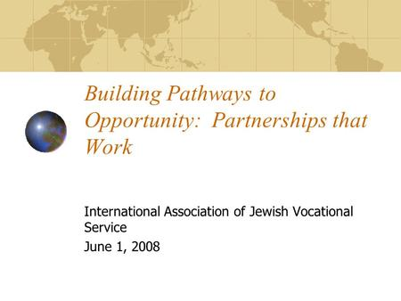 Building Pathways to Opportunity: Partnerships that Work International Association of Jewish Vocational Service June 1, 2008.